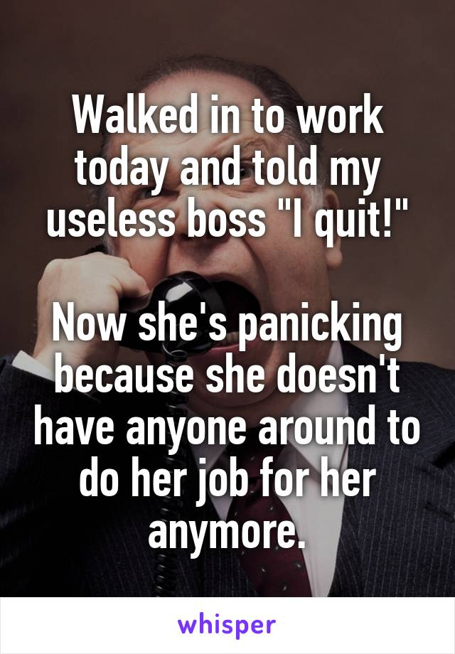 "Walked in to work today and told my useless boss ""I quit!""  Now she's panicking because she doesn't have anyone around to do her job for her anymore."