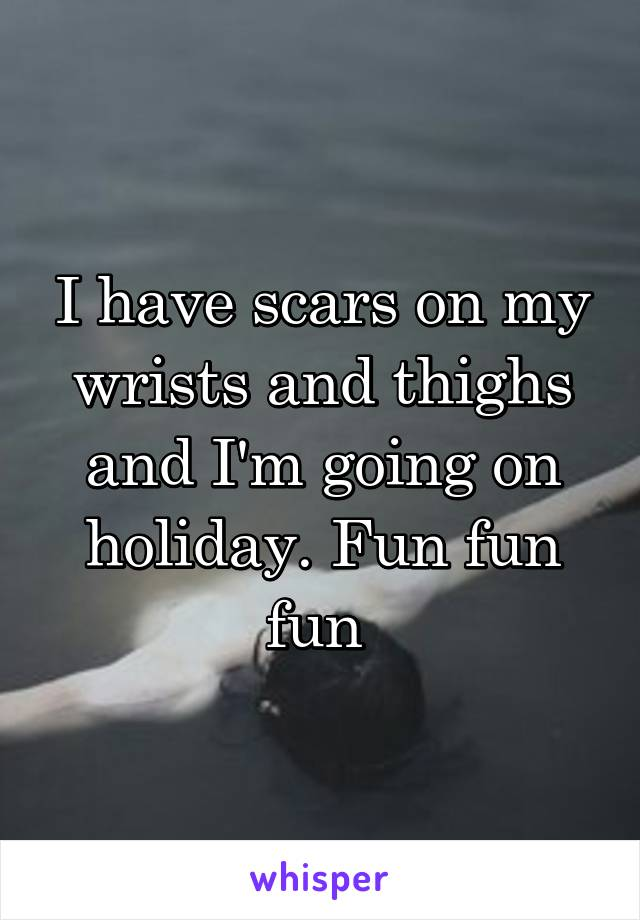 I have scars on my wrists and thighs and I'm going on holiday. Fun fun fun