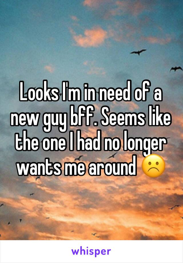 Looks I'm in need of a new guy bff. Seems like the one I had no longer wants me around ☹️