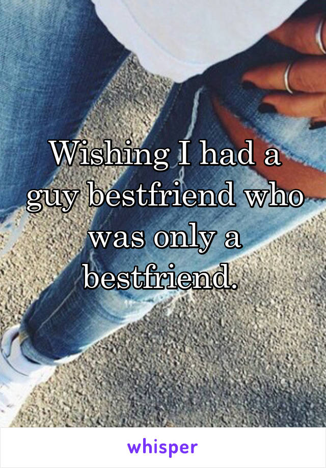 Wishing I had a guy bestfriend who was only a bestfriend.