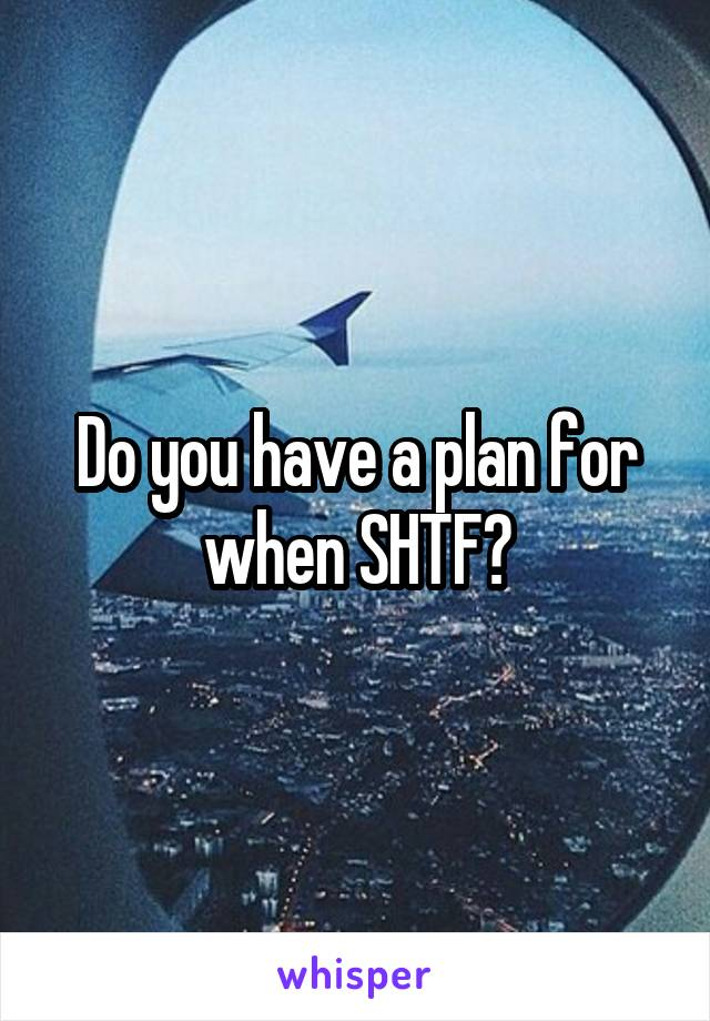Do you have a plan for when SHTF?