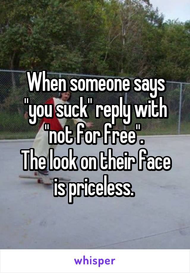 "When someone says ""you suck"" reply with ""not for free"".  The look on their face is priceless."