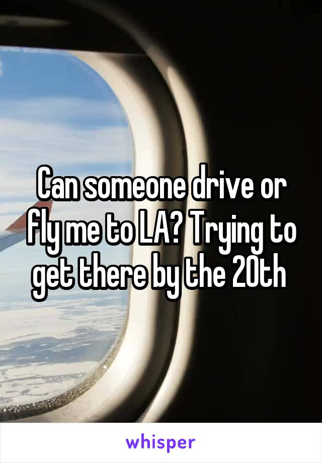 Can someone drive or fly me to LA? Trying to get there by the 20th