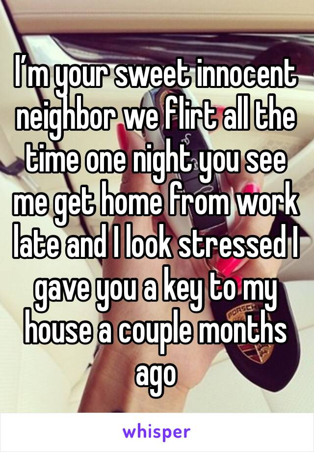 I'm your sweet innocent neighbor we flirt all the time one night you see me get home from work late and I look stressed I gave you a key to my house a couple months ago