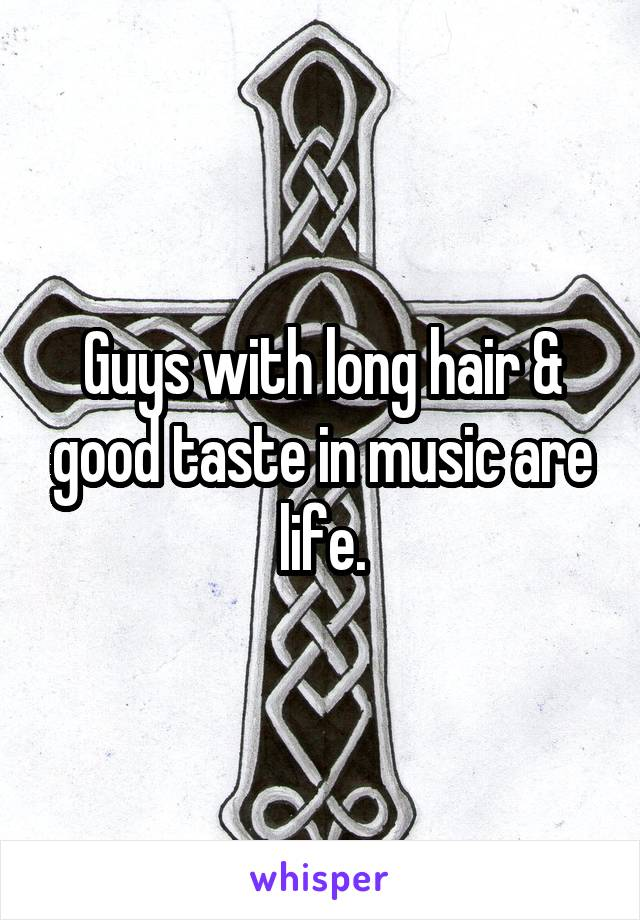 Guys with long hair & good taste in music are life.