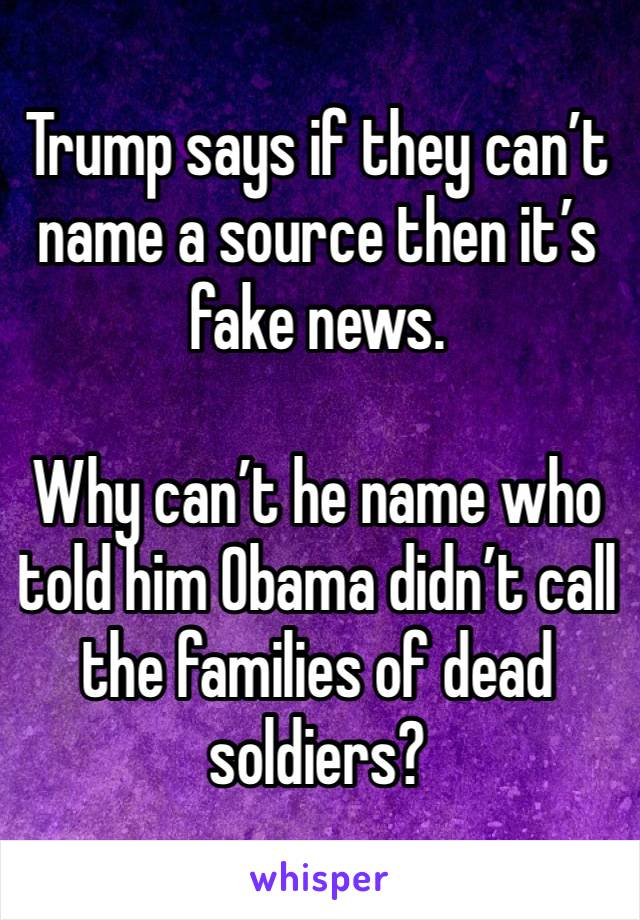 Trump says if they can't name a source then it's fake news.   Why can't he name who told him Obama didn't call the families of dead soldiers?
