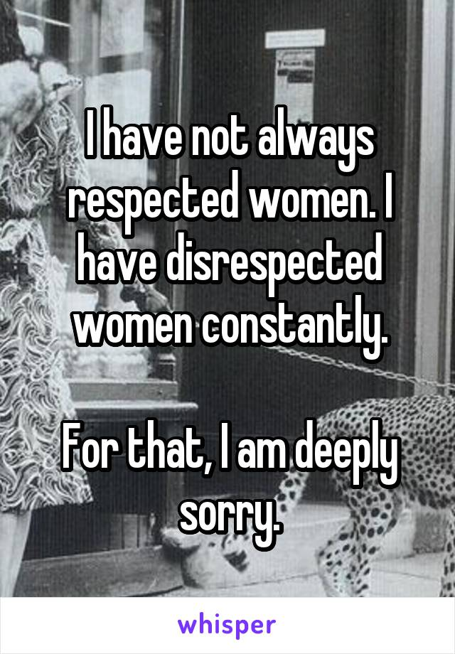 I have not always respected women. I have disrespected women constantly.  For that, I am deeply sorry.