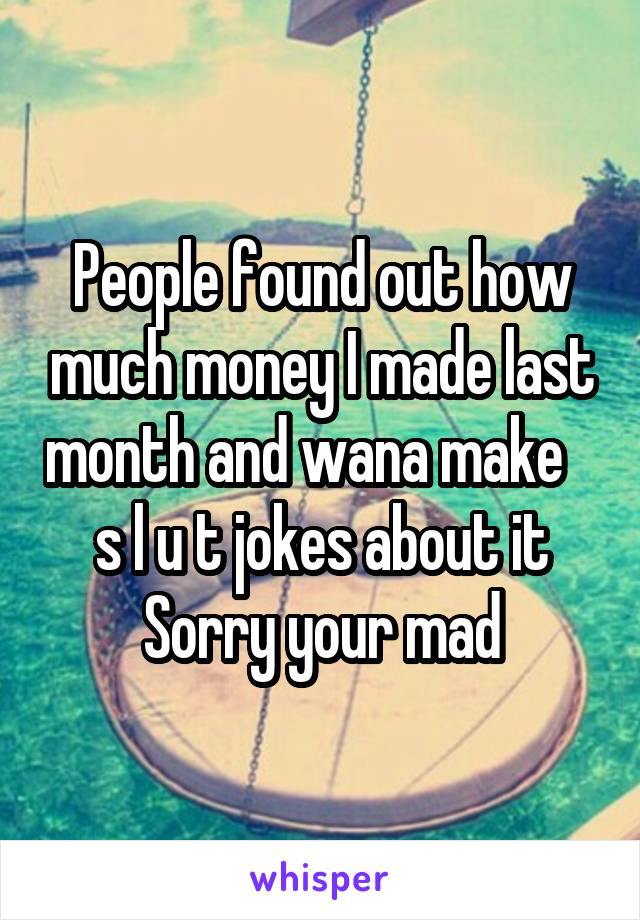 People found out how much money I made last month and wana make    s l u t jokes about it Sorry your mad