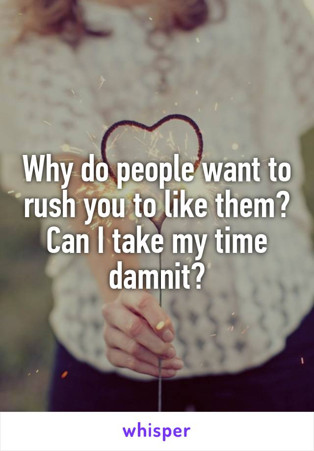 Why do people want to rush you to like them? Can I take my time damnit?