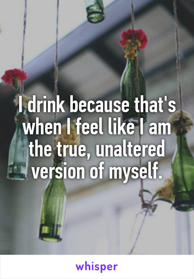 I drink because that's when I feel like I am the true, unaltered version of myself.