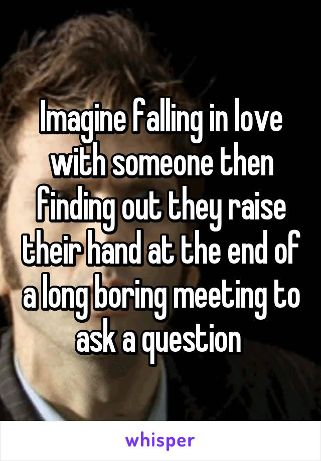 Imagine falling in love with someone then finding out they raise their hand at the end of a long boring meeting to ask a question