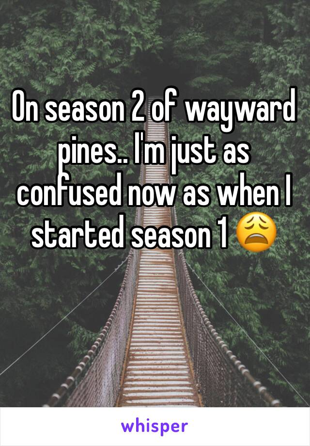 On season 2 of wayward pines.. I'm just as confused now as when I started season 1 😩