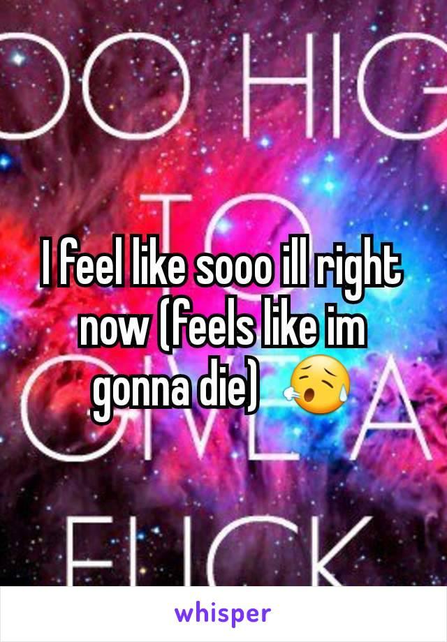 I feel like sooo ill right now (feels like im gonna die)  😥