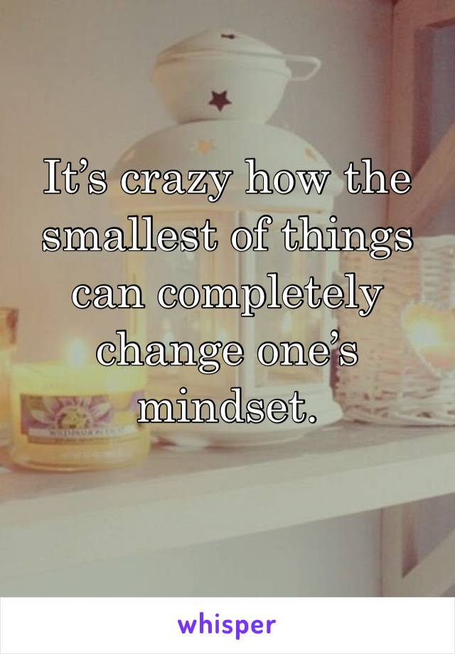 It's crazy how the smallest of things can completely change one's mindset.