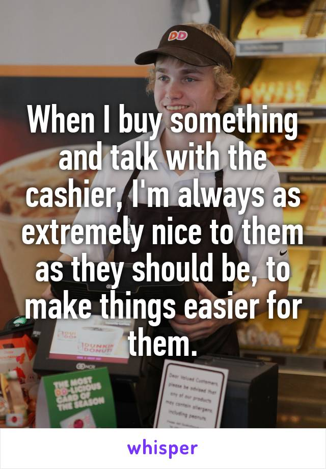 When I buy something and talk with the cashier, I'm always as extremely nice to them as they should be, to make things easier for them.