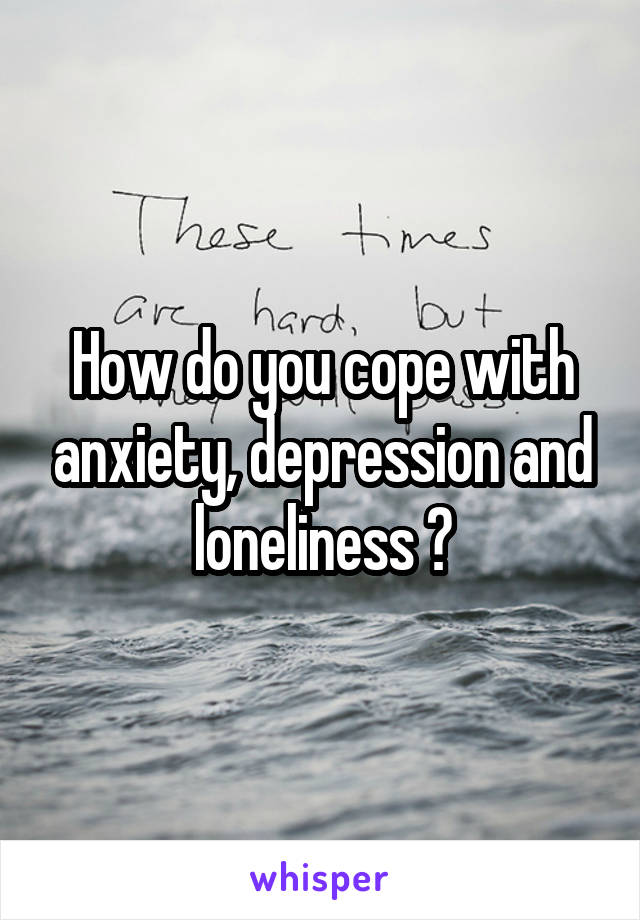 How do you cope with anxiety, depression and loneliness ?