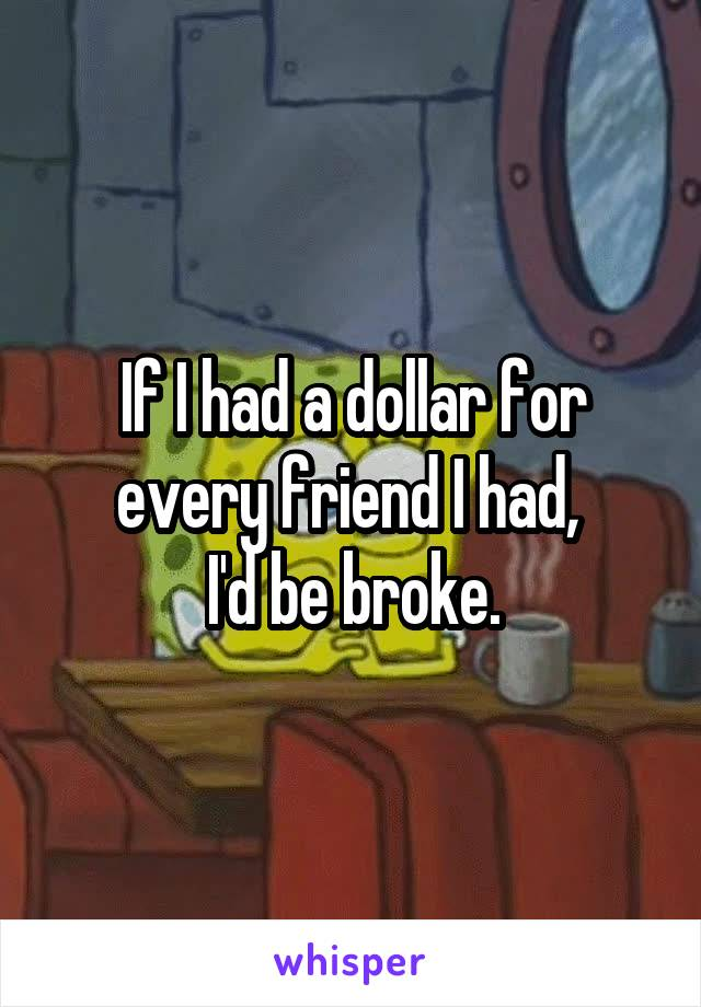 If I had a dollar for every friend I had,  I'd be broke.