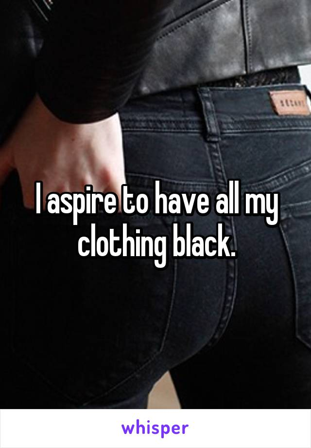 I aspire to have all my clothing black.