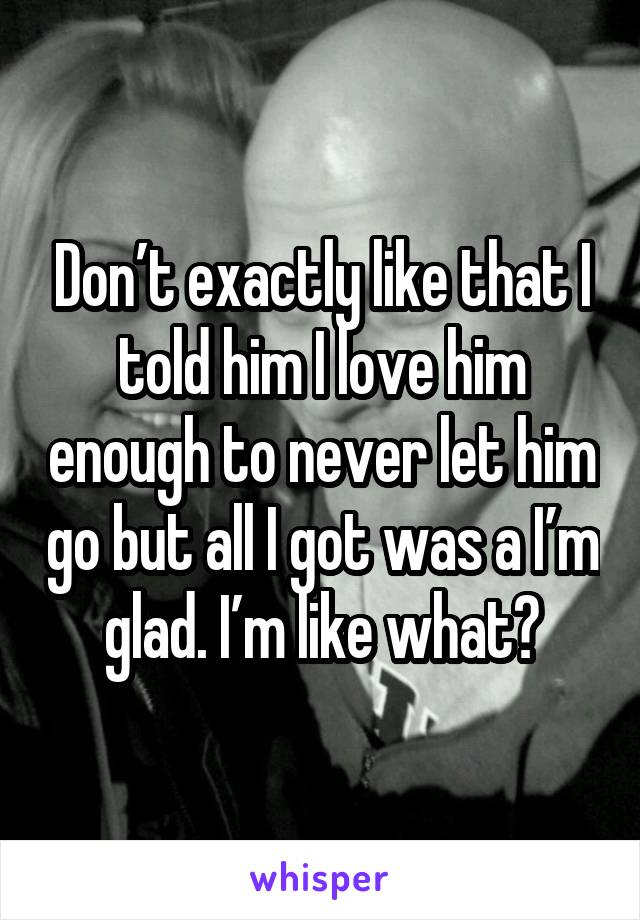 Don't exactly like that I told him I love him enough to never let him go but all I got was a I'm glad. I'm like what?