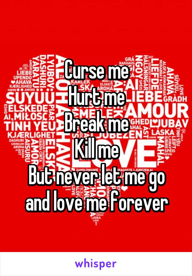 Curse me Hurt me Break me Kill me But never let me go and love me forever