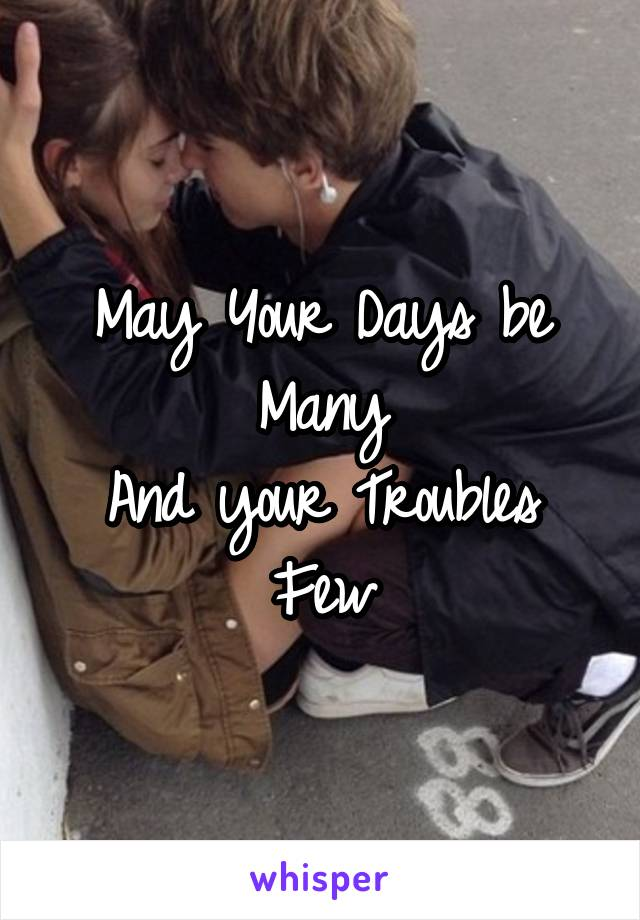 May Your Days be Many And your Troubles Few