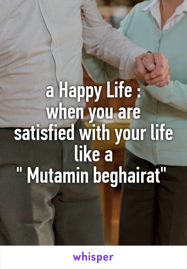 "a Happy Life : when you are satisfied with your life like a "" Mutamin beghairat"""
