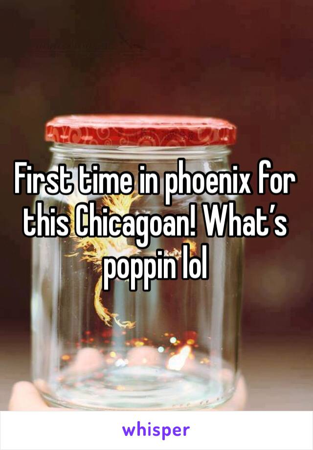 First time in phoenix for this Chicagoan! What's poppin lol