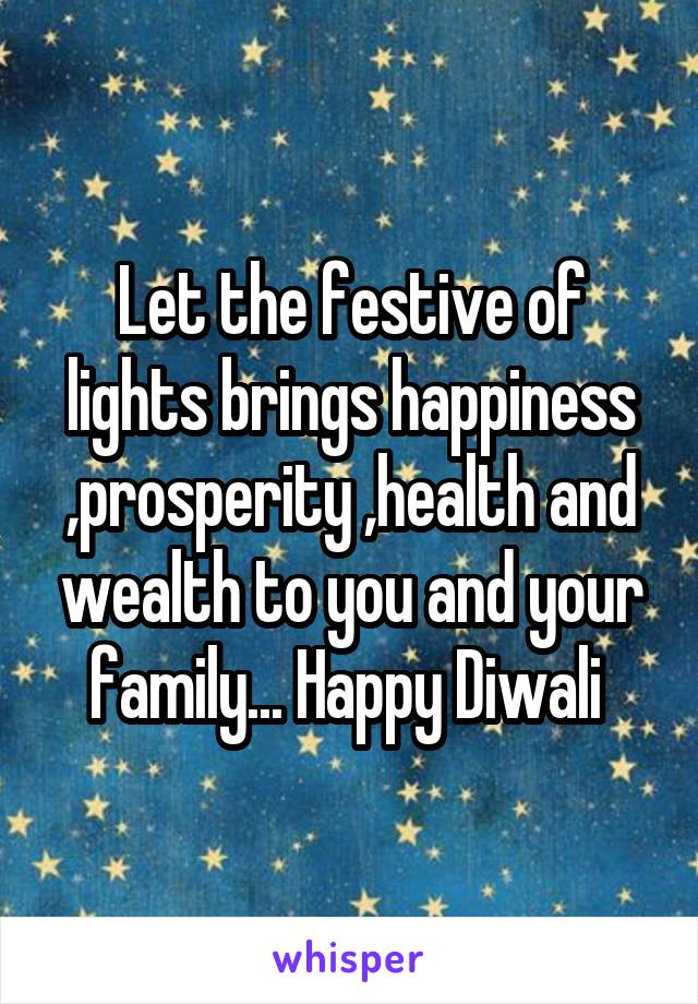 Let the festive of lights brings happiness ,prosperity ,health and wealth to you and your family... Happy Diwali