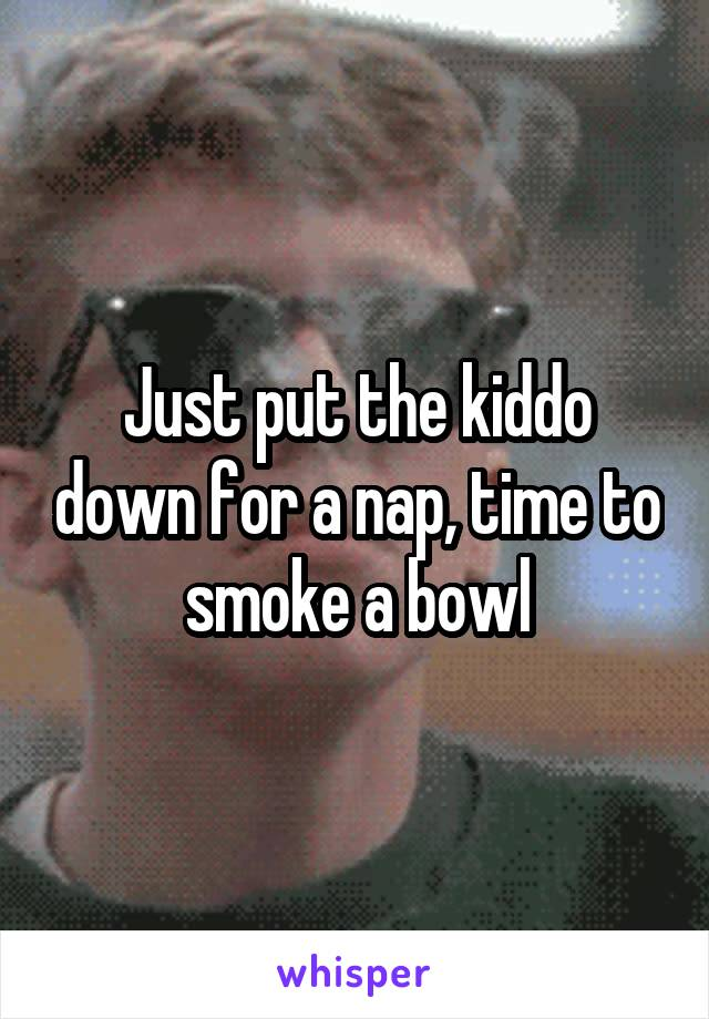 Just put the kiddo down for a nap, time to smoke a bowl