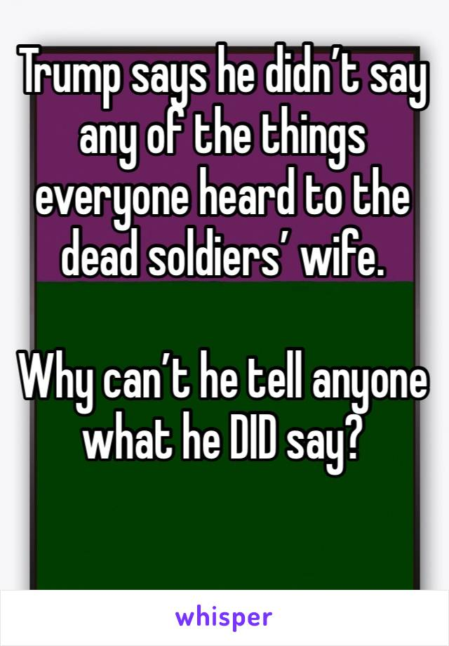 Trump says he didn't say any of the things everyone heard to the dead soldiers' wife.  Why can't he tell anyone what he DID say?