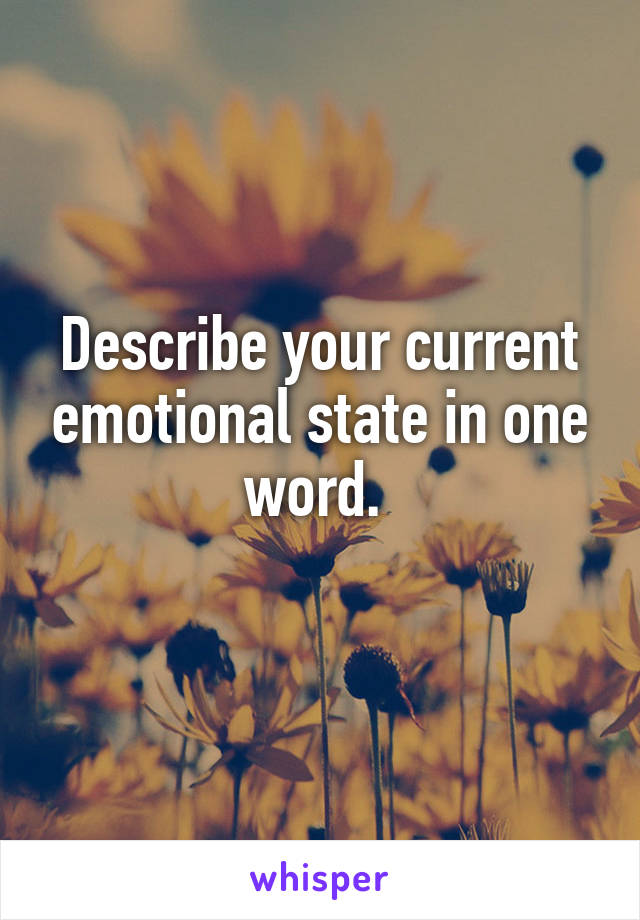 Describe your current emotional state in one word.