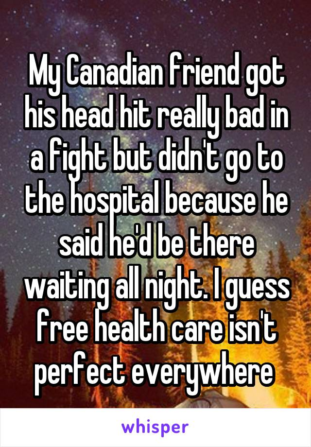 My Canadian friend got his head hit really bad in a fight but didn't go to the hospital because he said he'd be there waiting all night. I guess free health care isn't perfect everywhere