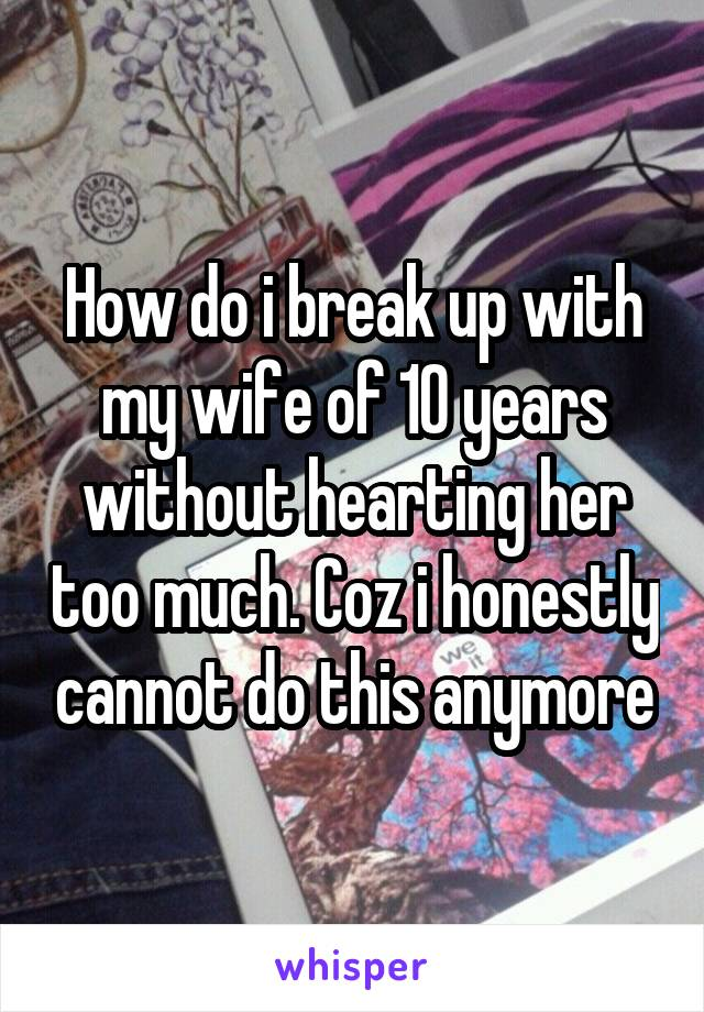 How do i break up with my wife of 10 years without hearting her too much. Coz i honestly cannot do this anymore