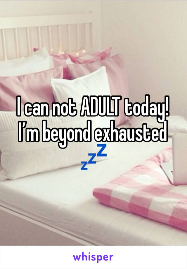 I can not ADULT today! I'm beyond exhausted 💤