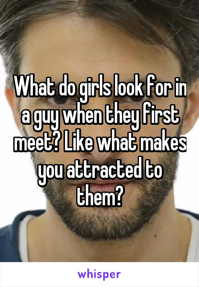 What do girls look for in a guy when they first meet? Like what makes you attracted to them?