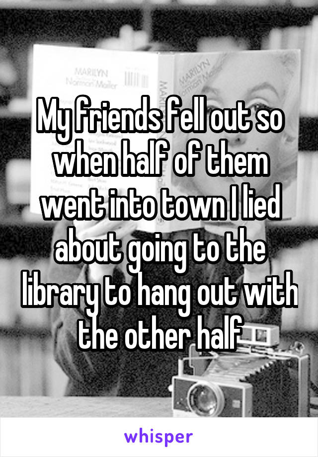 My friends fell out so when half of them went into town I lied about going to the library to hang out with the other half