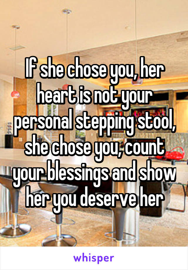 If she chose you, her heart is not your personal stepping stool, she chose you, count your blessings and show her you deserve her