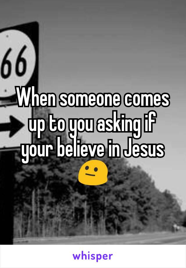 When someone comes up to you asking if your believe in Jesus 😐