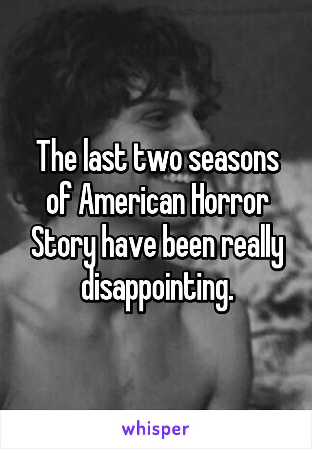The last two seasons of American Horror Story have been really disappointing.