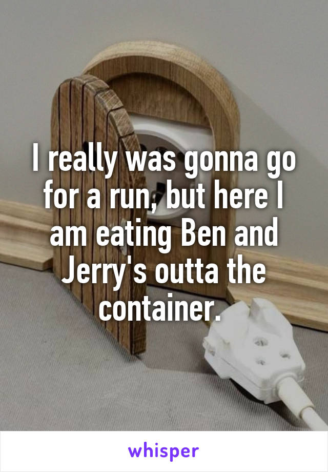 I really was gonna go for a run, but here I am eating Ben and Jerry's outta the container.