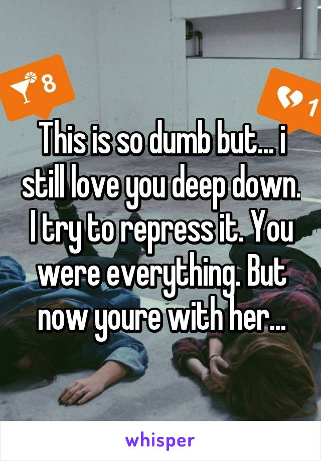 This is so dumb but... i still love you deep down. I try to repress it. You were everything. But now youre with her...