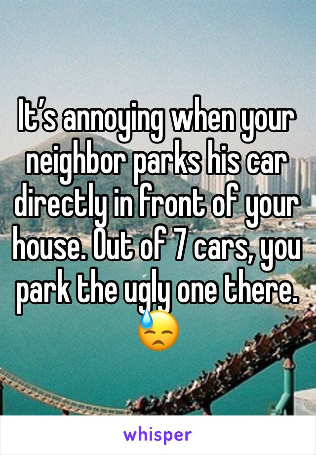 It's annoying when your neighbor parks his car directly in front of your house. Out of 7 cars, you park the ugly one there. 😓