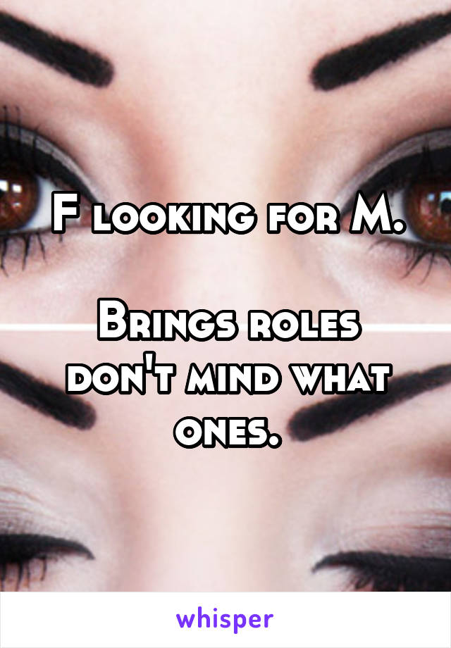 F looking for M.  Brings roles don't mind what ones.