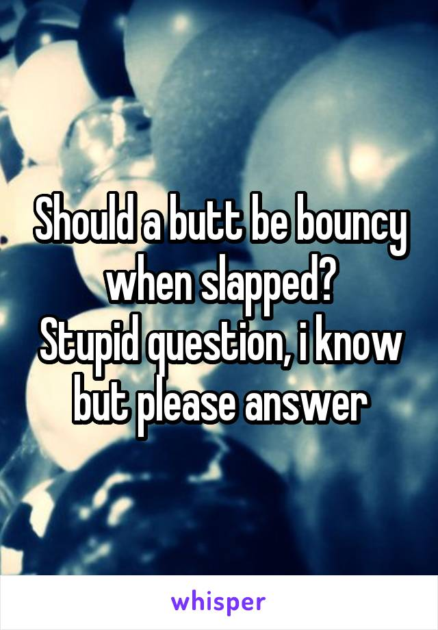 Should a butt be bouncy when slapped? Stupid question, i know but please answer