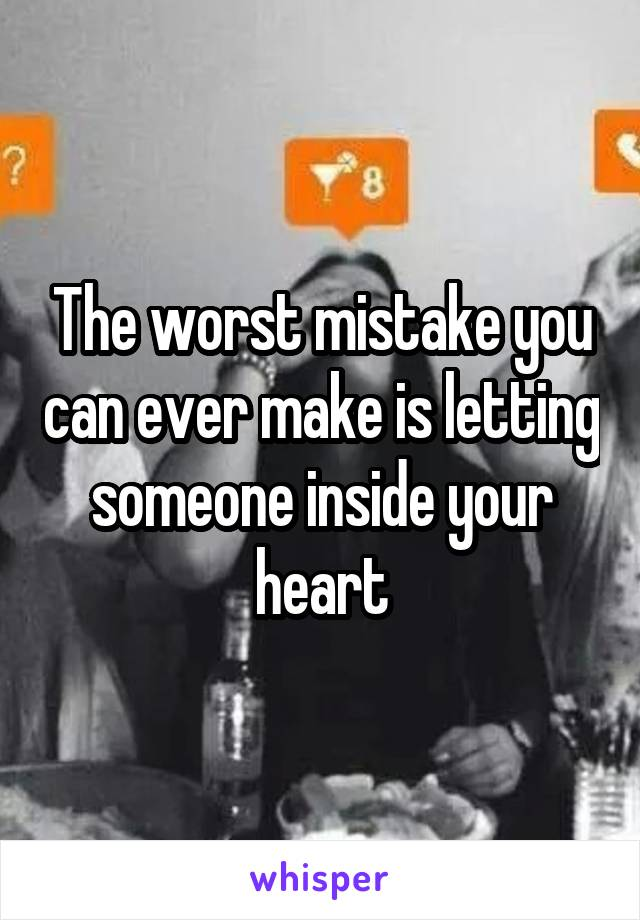 The worst mistake you can ever make is letting someone inside your heart