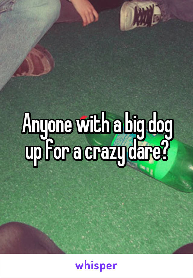 Anyone with a big dog up for a crazy dare?