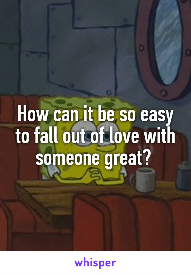 How can it be so easy to fall out of love with someone great?