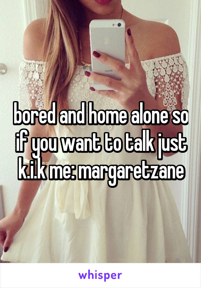 bored and home alone so if you want to talk just k.i.k me: margaretzane