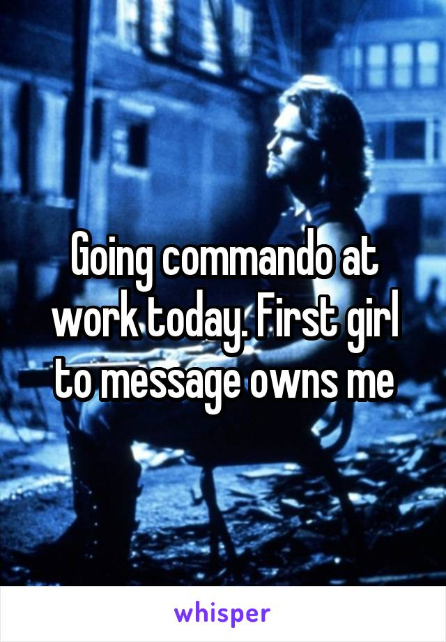 Going commando at work today. First girl to message owns me