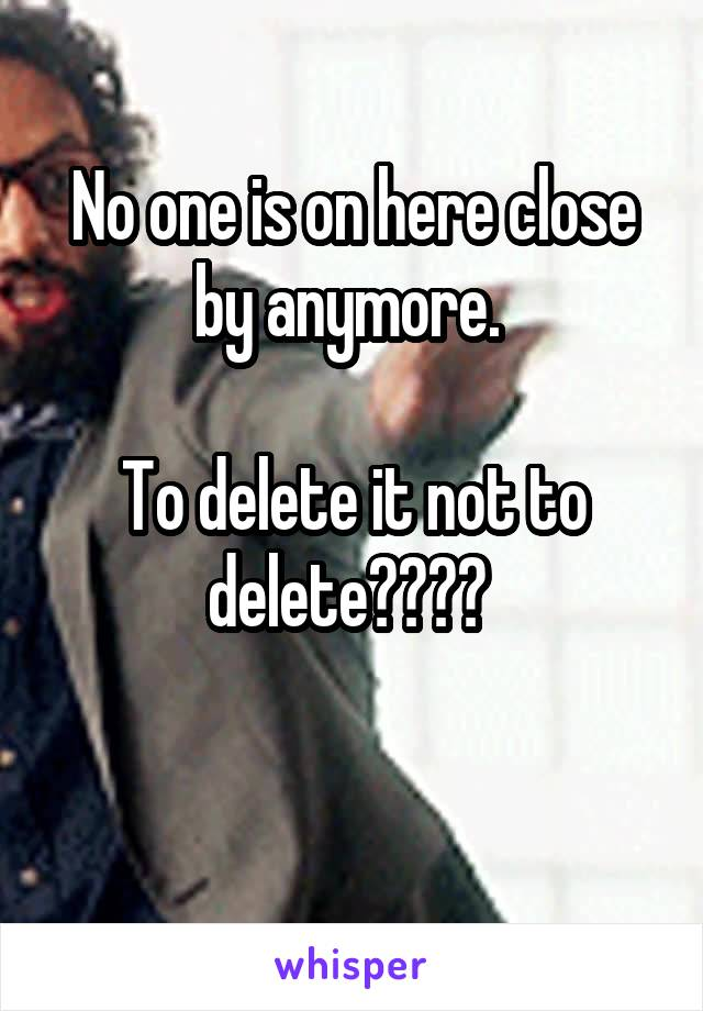 No one is on here close by anymore.   To delete it not to delete????
